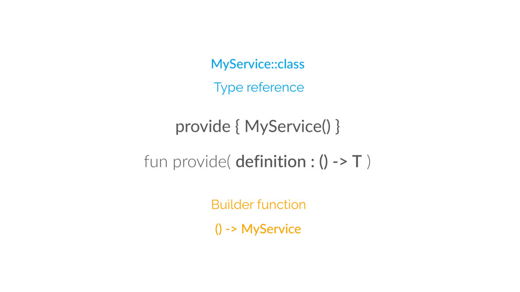 provide { MyService() } Builder function Type r...