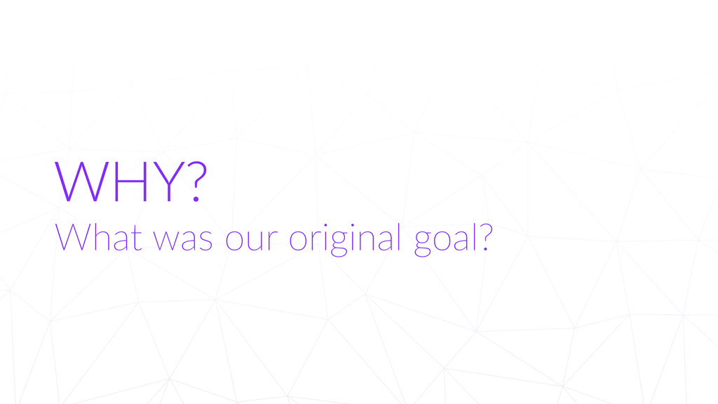 WHY? What was our original goal?