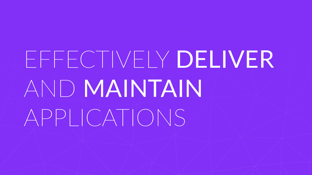 EFFECTIVELY DELIVER AND MAINTAIN  APPLICATIO...
