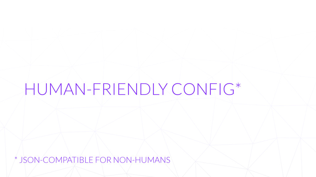 HUMAN-FRIENDLY CONFIG* * JSON-COMPATIBLE FOR NO...
