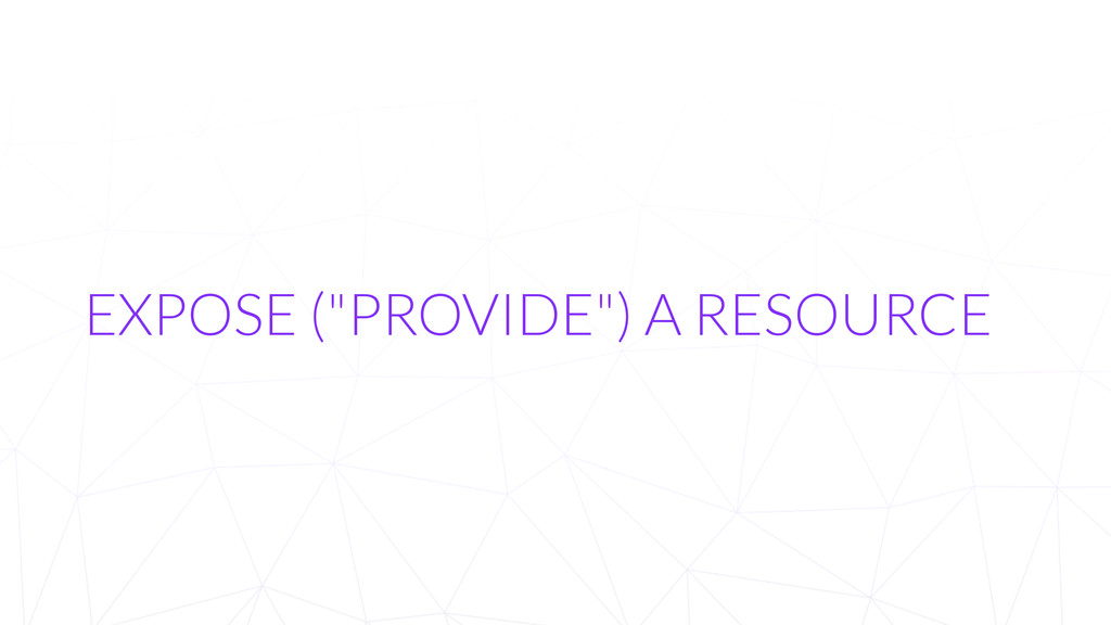 """EXPOSE (""""PROVIDE"""") A RESOURCE"""