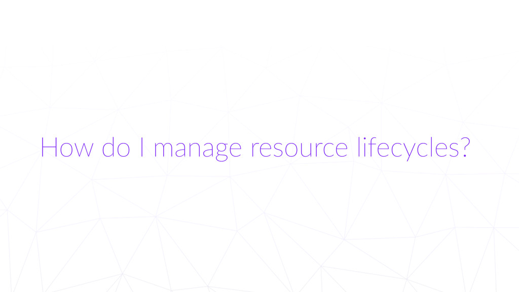 How do I manage resource lifecycles?