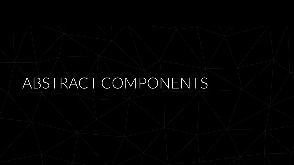 ABSTRACT COMPONENTS