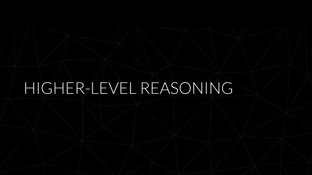 HIGHER-LEVEL REASONING