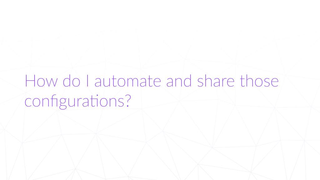 How do I automate and share those  config...