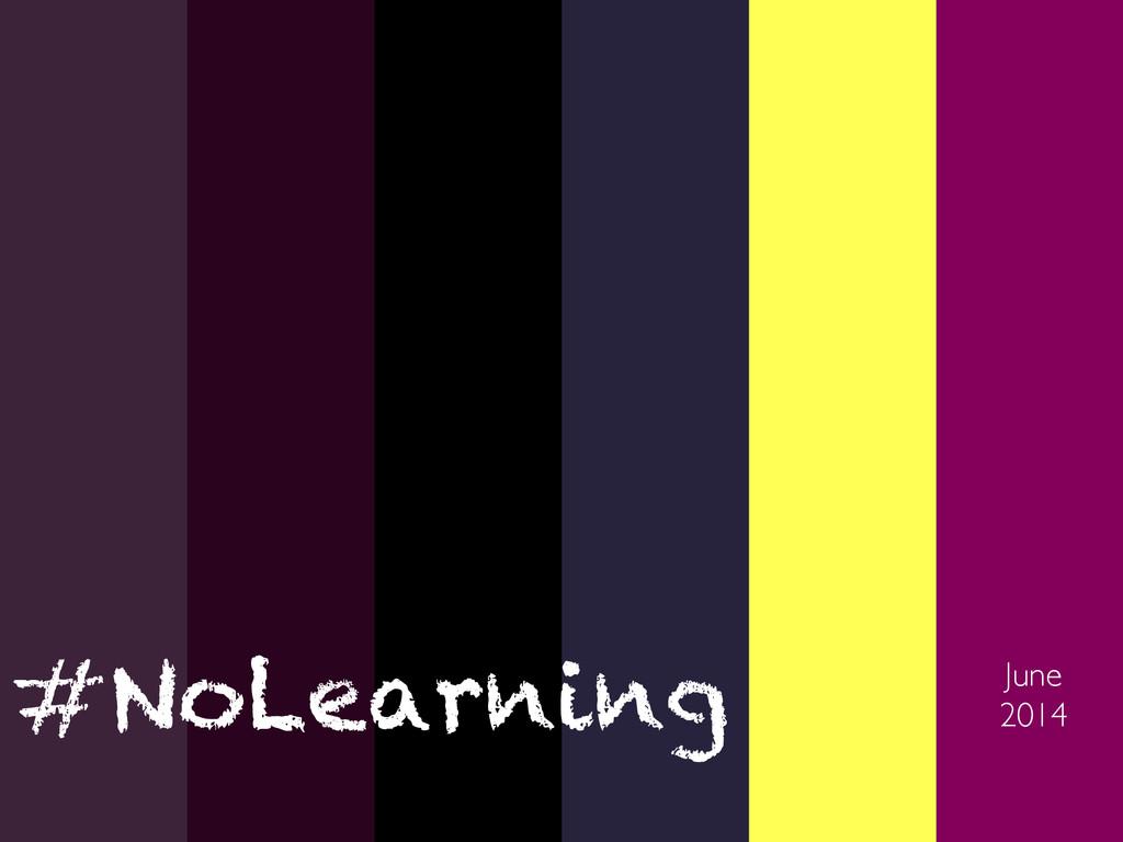June  2014  #NoLearning