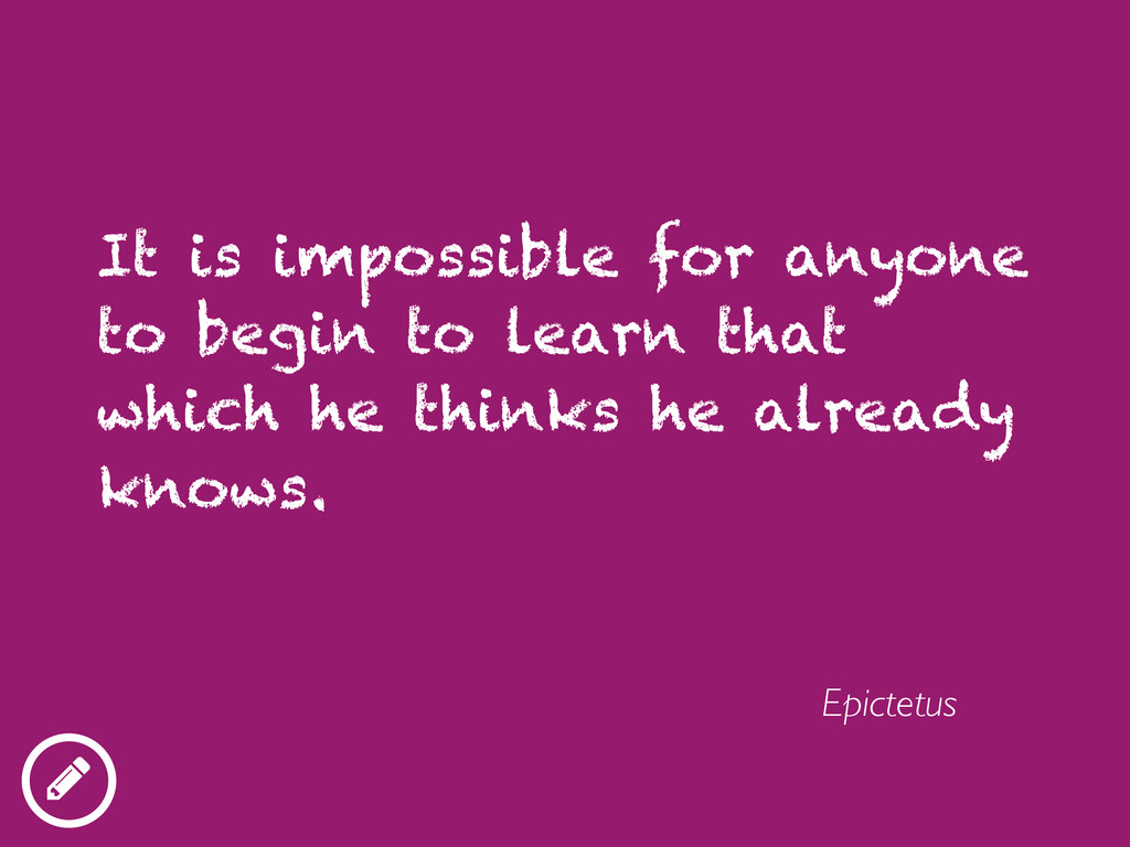 It is impossible for anyone to begin to learn t...