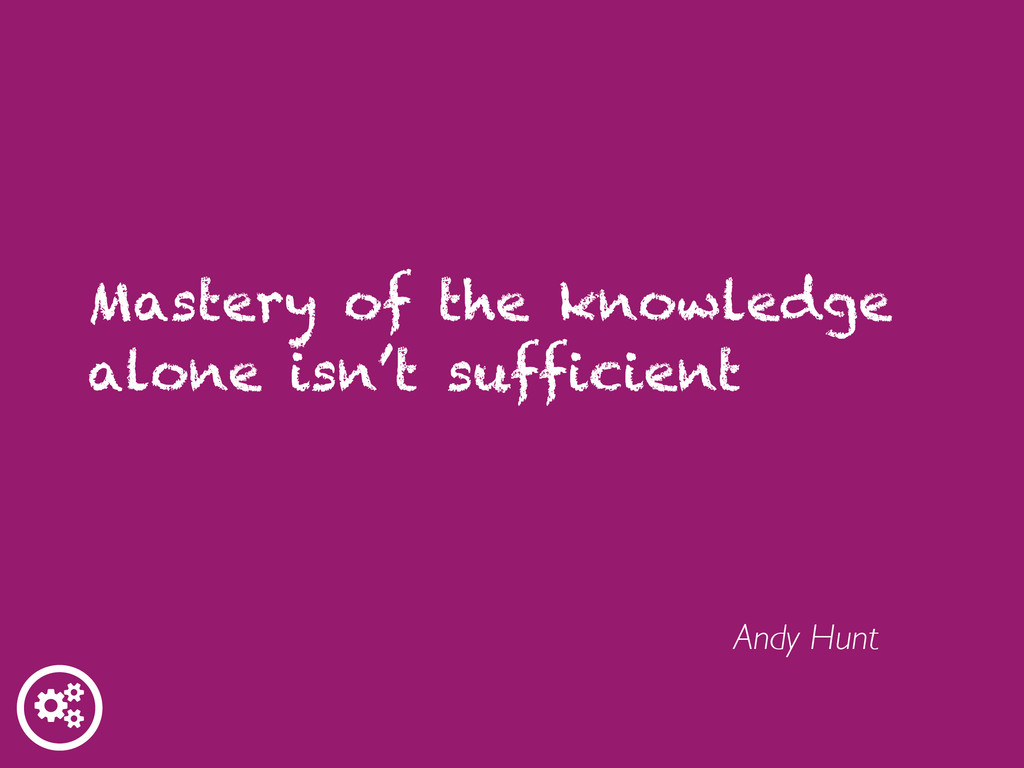Mastery of the knowledge alone isn't sufficient...