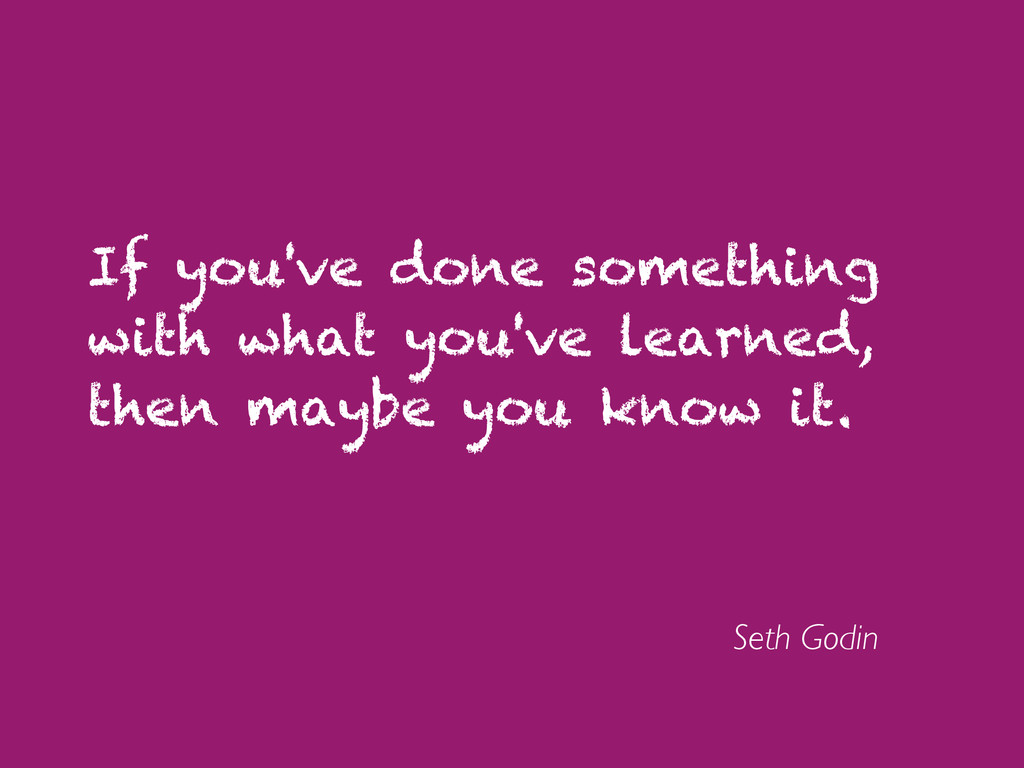 If you've done something with what you've learn...