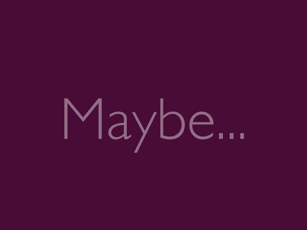 Maybe...