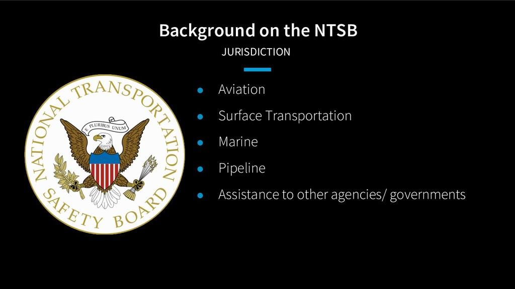 Background on the NTSB JURISDICTION ● Aviation...