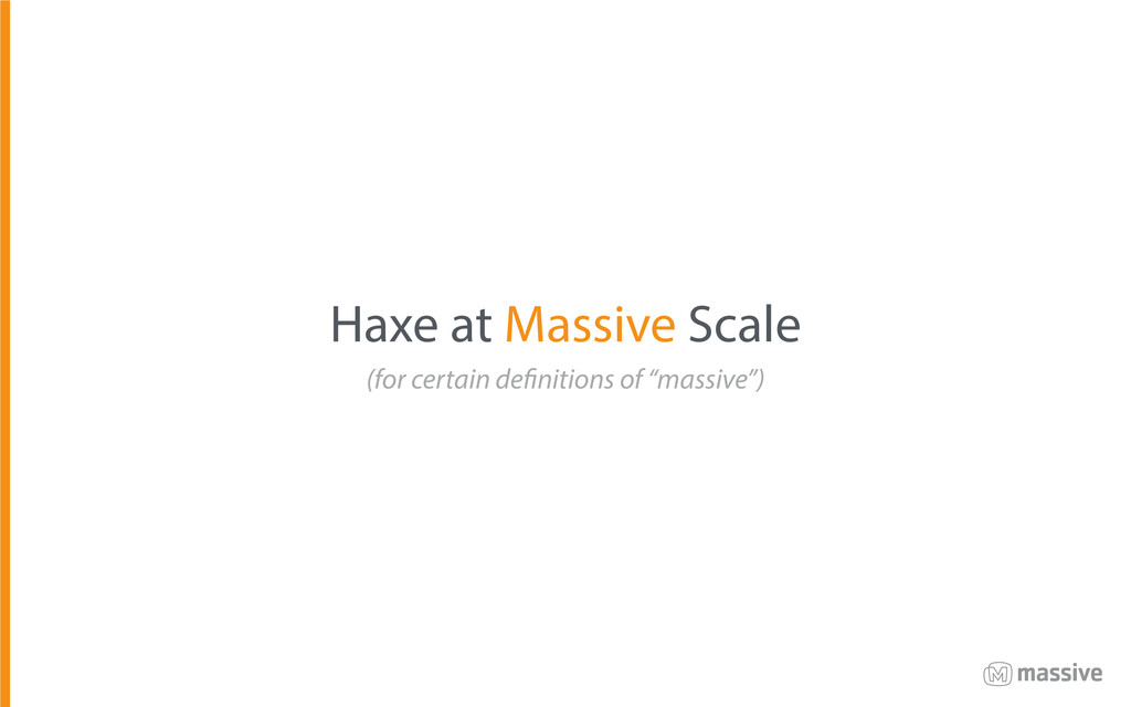 Haxe at Massive Scale (for certain definitions ...