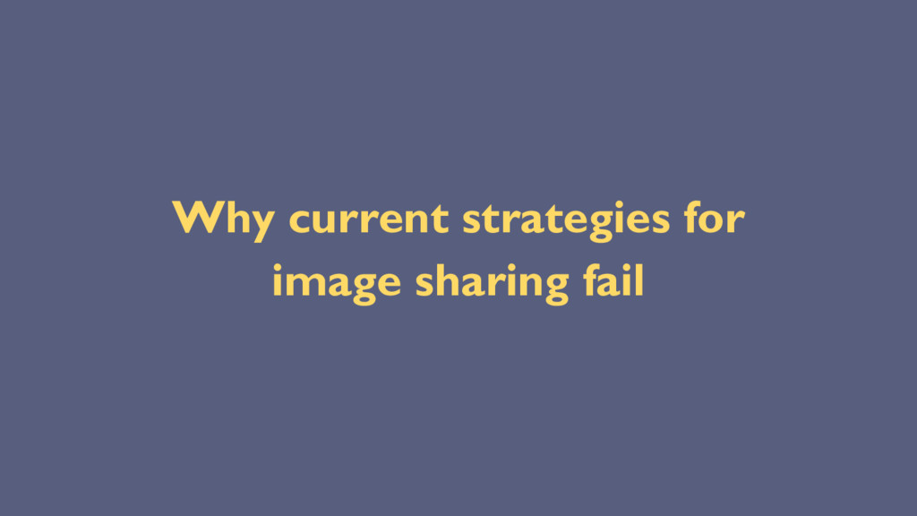 Why current strategies for image sharing fail
