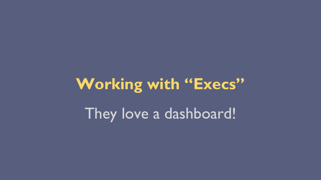 "Working with ""Execs"" They love a dashboard!"