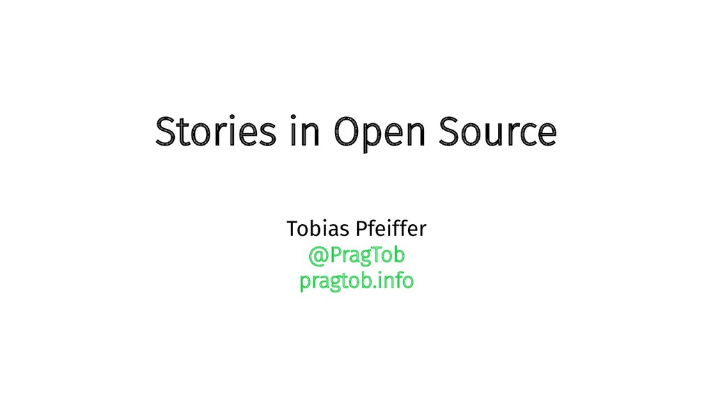 Stories in Open Source Tobias Pfeiffer @PragTob...