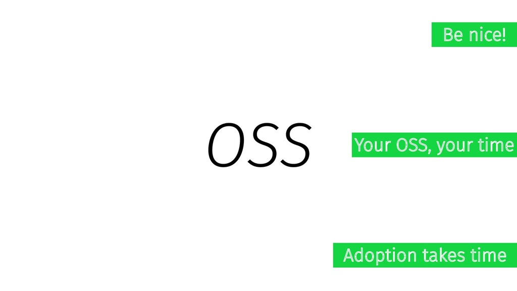 OSS Be nice! Your OSS, your time Adoption takes...