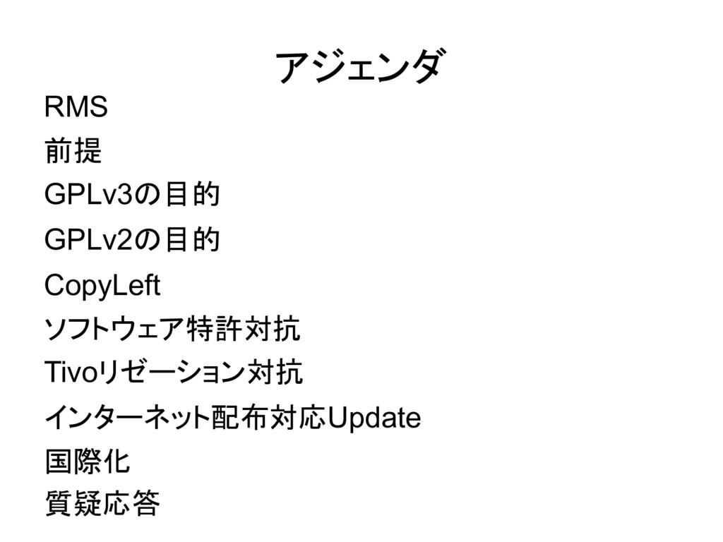 アジェンダ RMS 前提 GPLv3の目的 GPLv2の目的 CopyLeft ソフトウェア特...