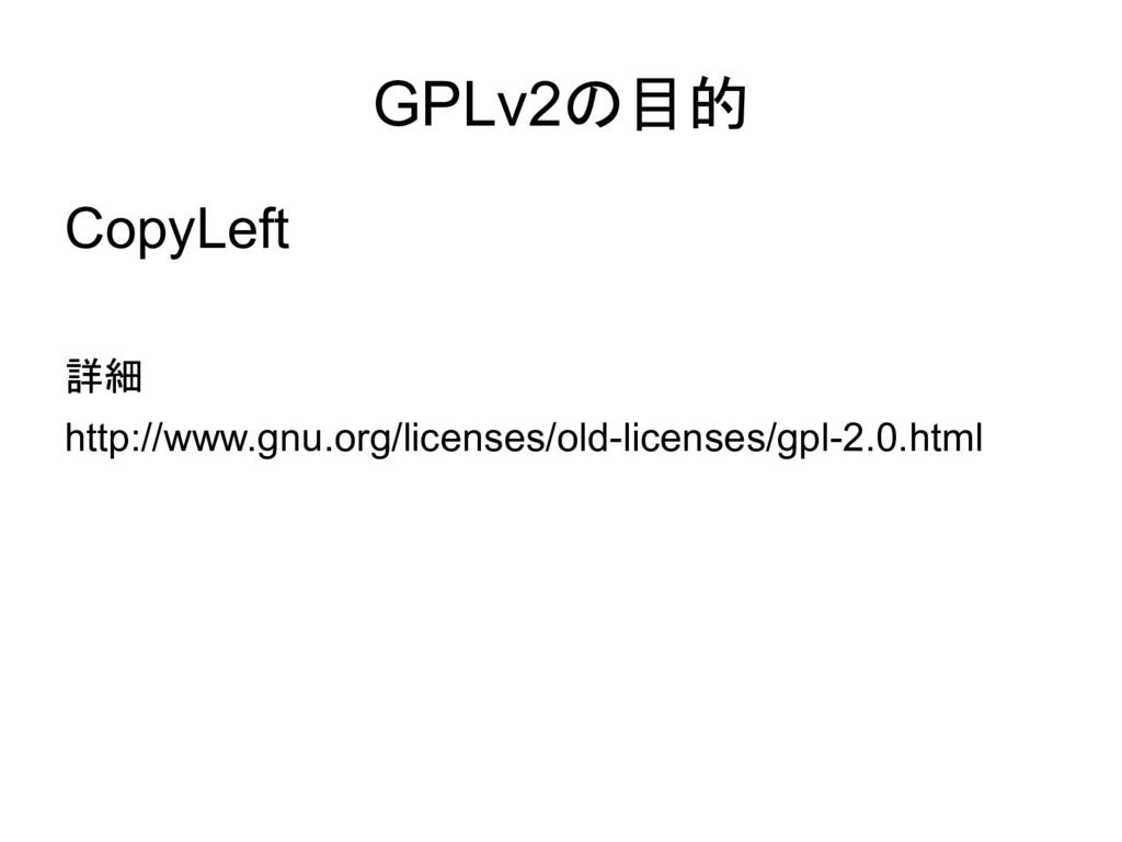 GPLv2の目的 CopyLeft 詳細 http://www.gnu.org/license...