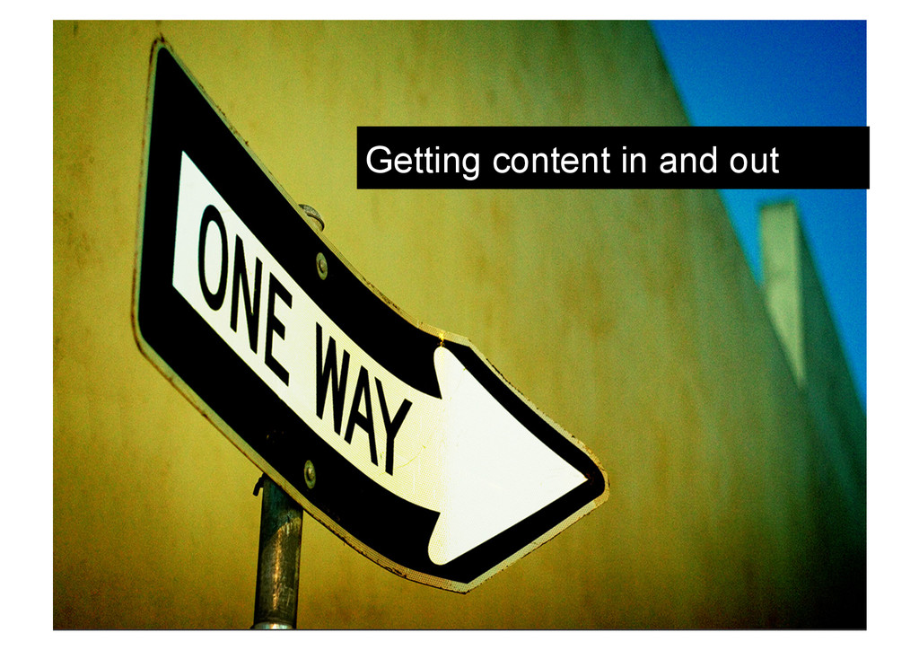 Getting content in and out