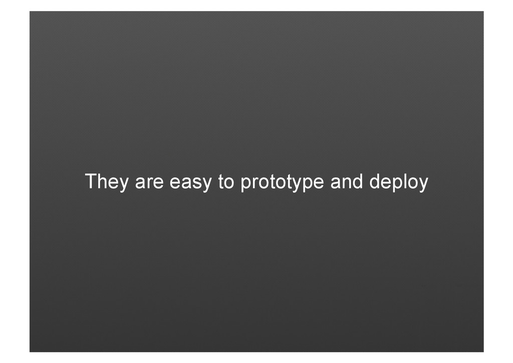 They are easy to prototype and deploy