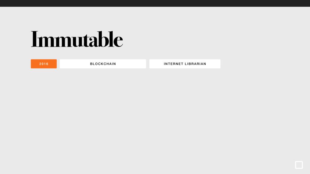 BLOCKCHAI N INTE RNET LIBRA RIA N 2016 Immutable