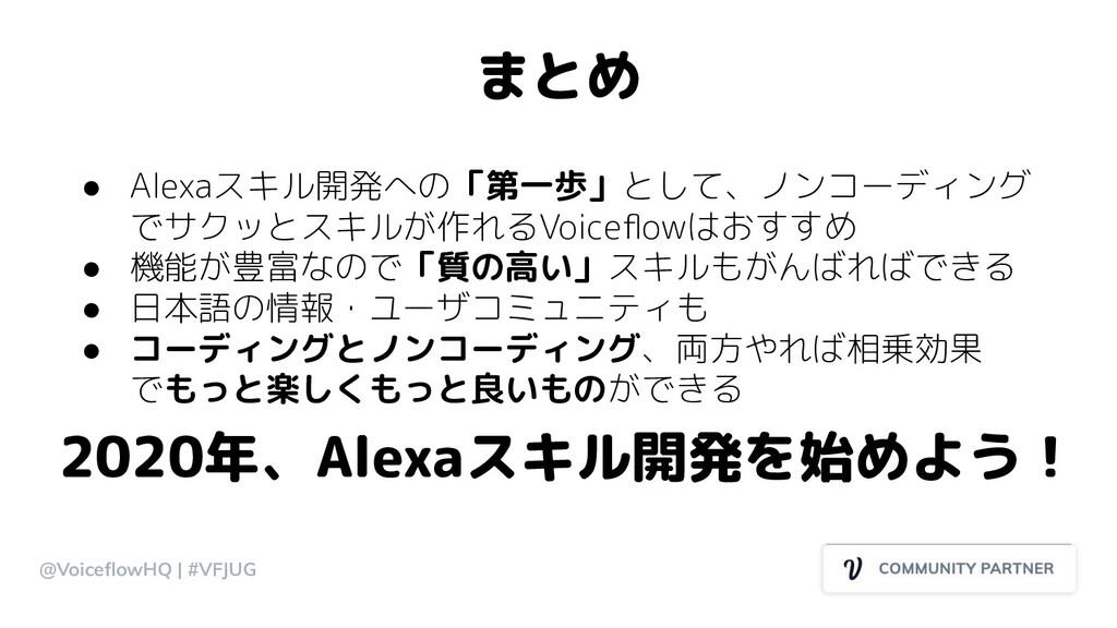 まとめ @VoiceflowHQ | #VFJUG ● Alexaスキル開発への「第一歩」として...