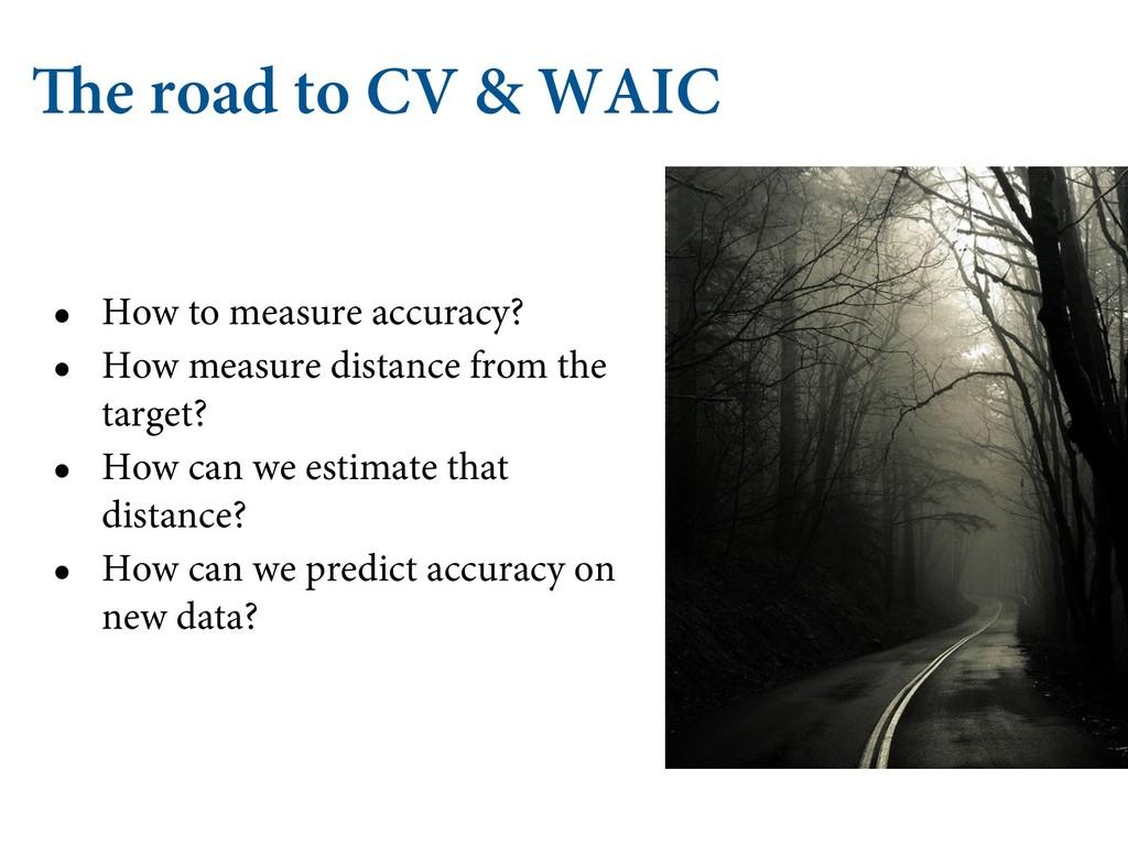 The road to CV & WAIC • How to measure accuracy...