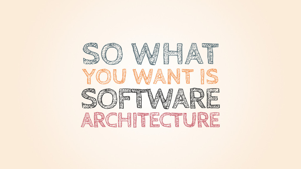 SOFTWARE SO WHAT YOU WANT IS ARCHITECTURE