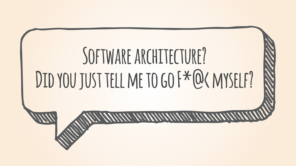 Software architecture? Did you just tell me to ...