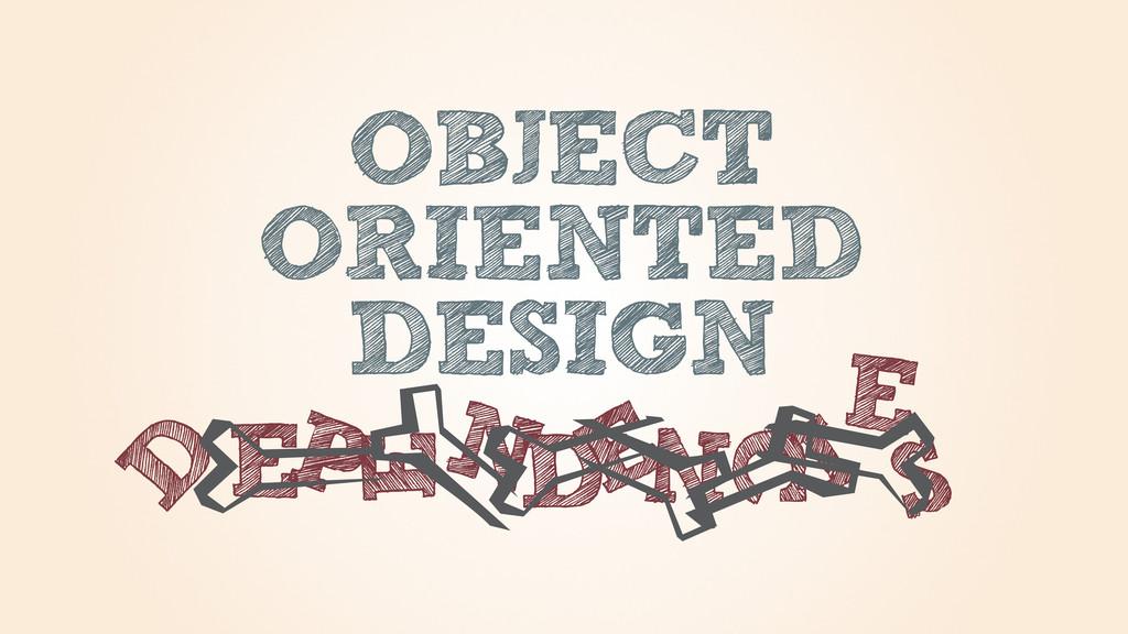 OBJECT ORIENTED DESIGN D E P E NDE N C I E S