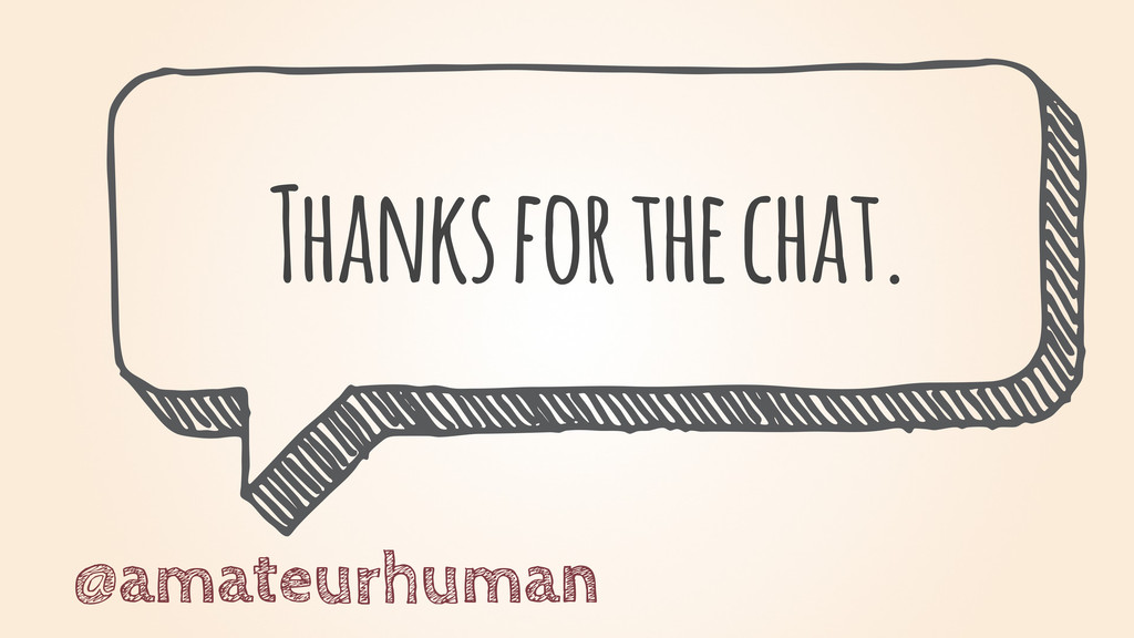 Thanks for the chat. @amateurhuman