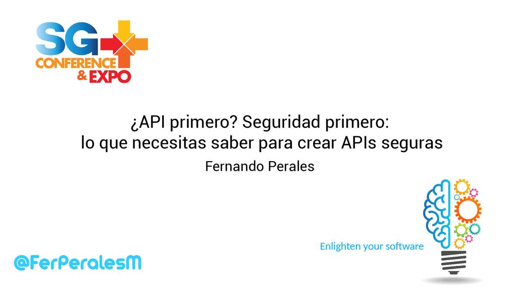 Enlighten your software ¿API primero? Seguridad...