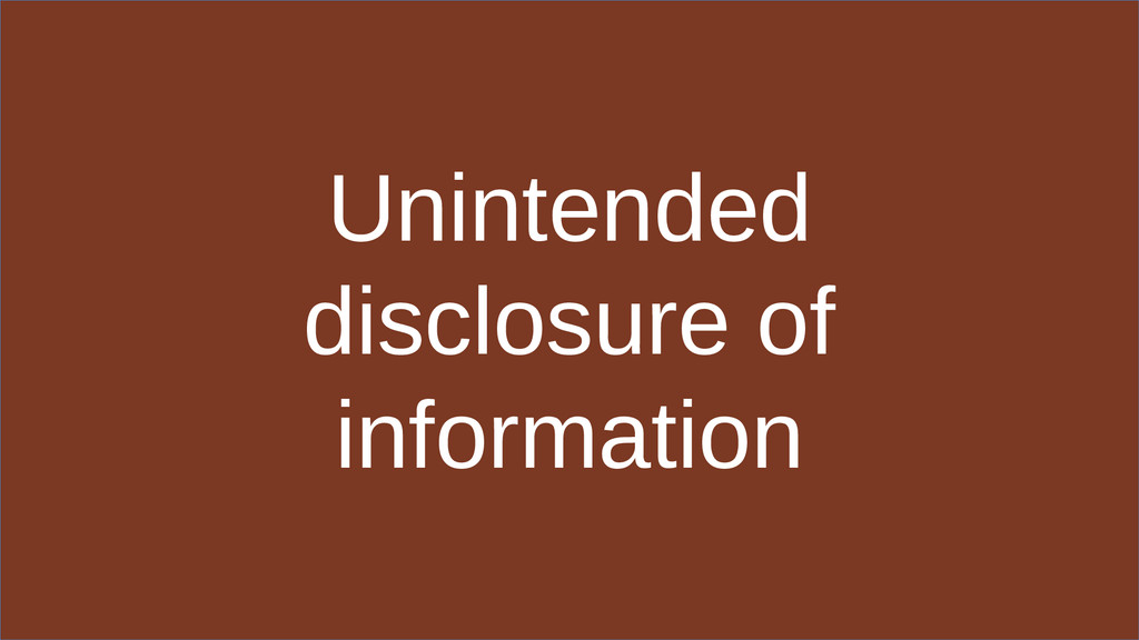 Unintended disclosure of information