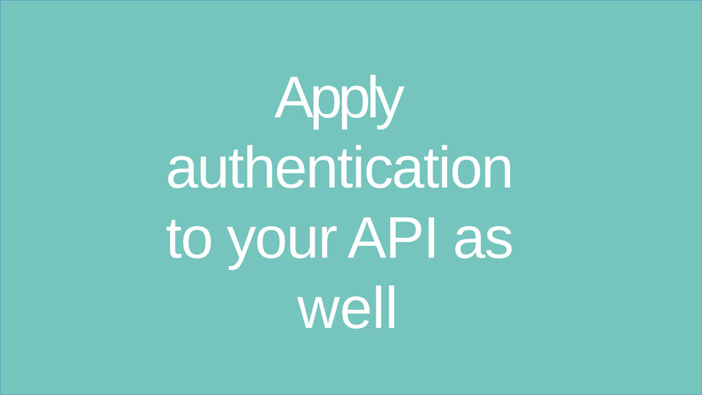 Apply authentication to your API as well