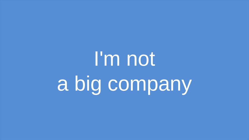 I'm not a big company