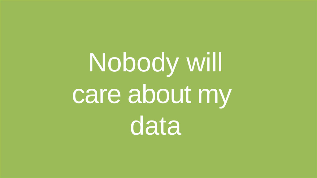 Nobody will care about my data