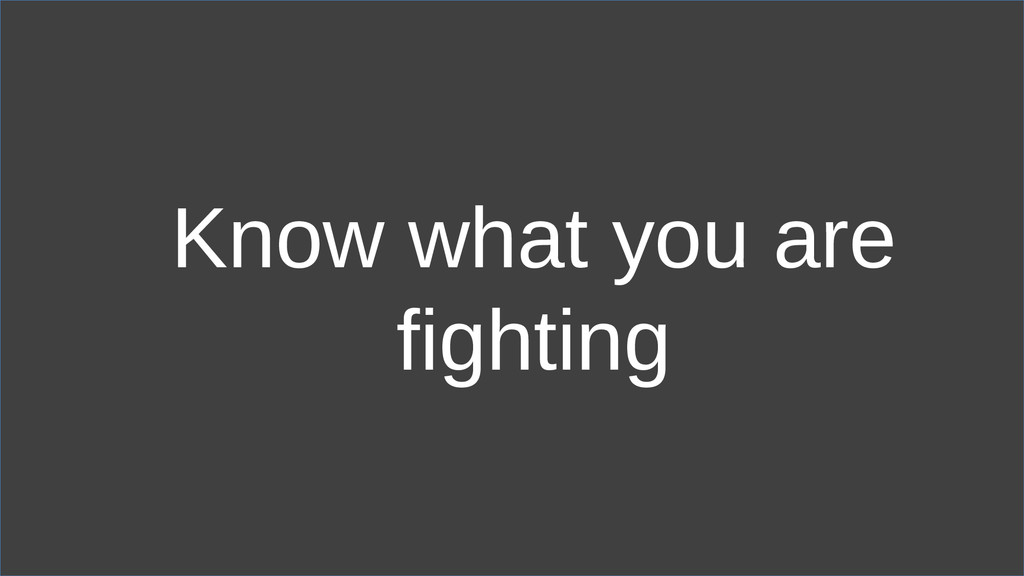 Know what you are fighting
