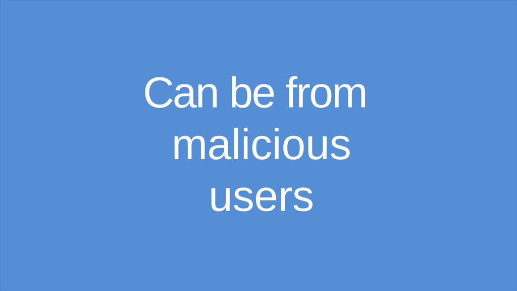Can be from malicious users