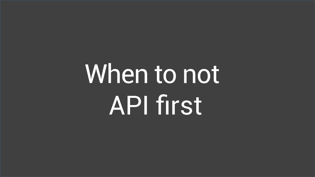 When to not API first