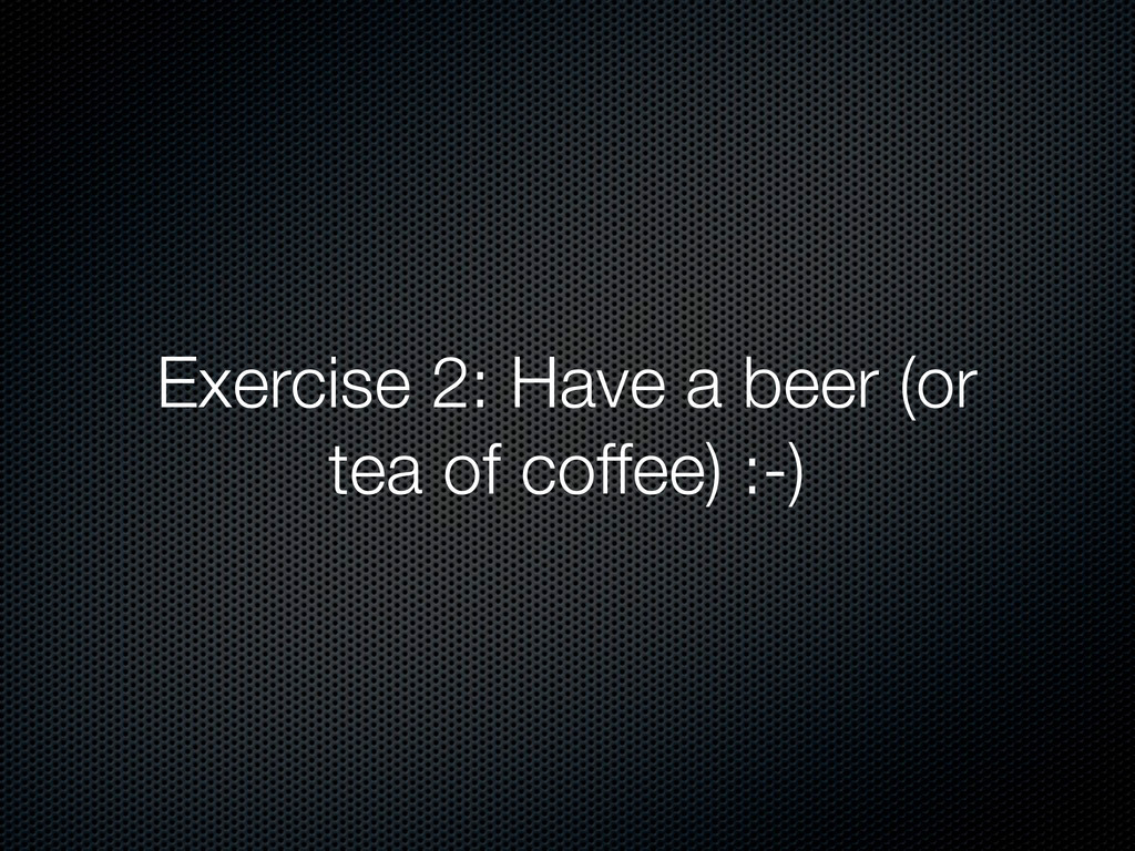 Exercise 2: Have a beer (or tea of coffee) :-)