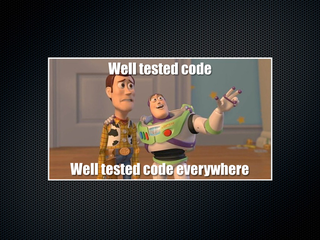 Well tested code Well tested code everywhere
