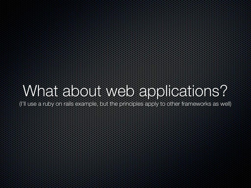 What about web applications? (I'll use a ruby o...