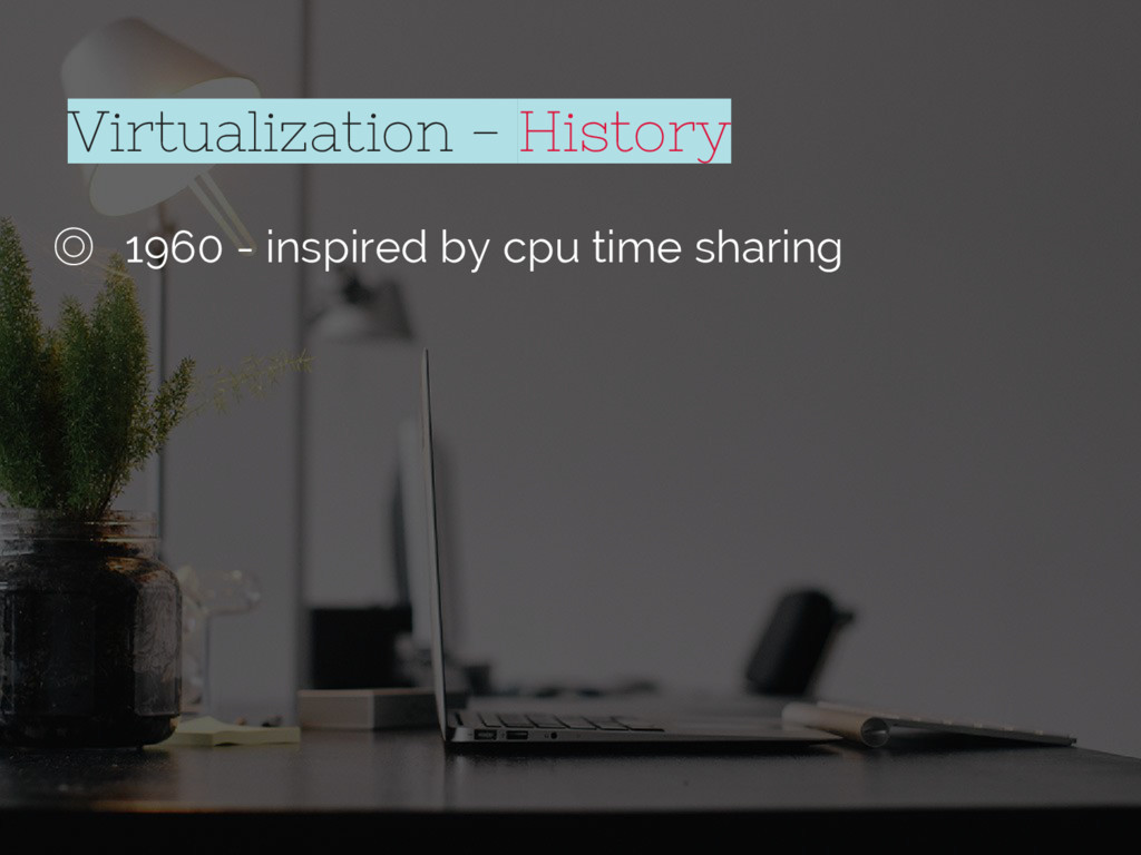 ◎ 1960 - inspired by cpu time sharing Virtualiz...