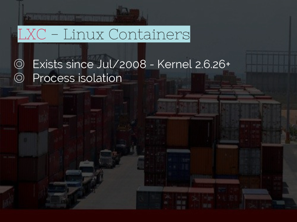 LXC - Linux Containers ◎ Exists since Jul/2008 ...