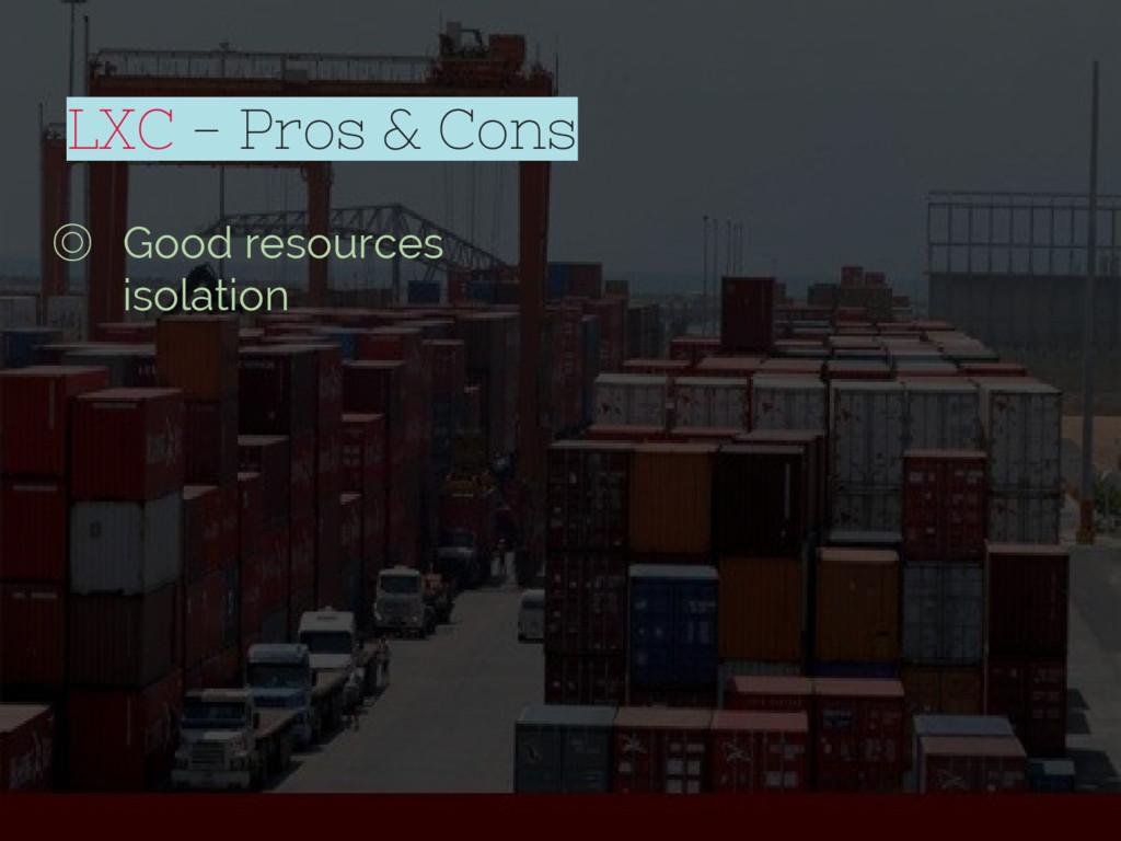 LXC - Pros & Cons ◎ Good resources isolation