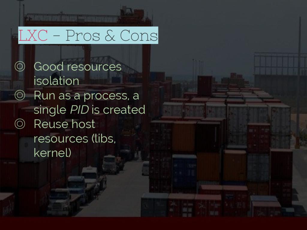 LXC - Pros & Cons ◎ Good resources isolation ◎ ...