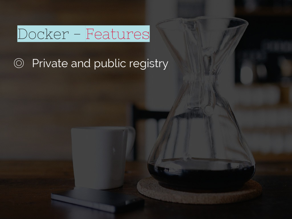 Docker - Features ◎ Private and public registry