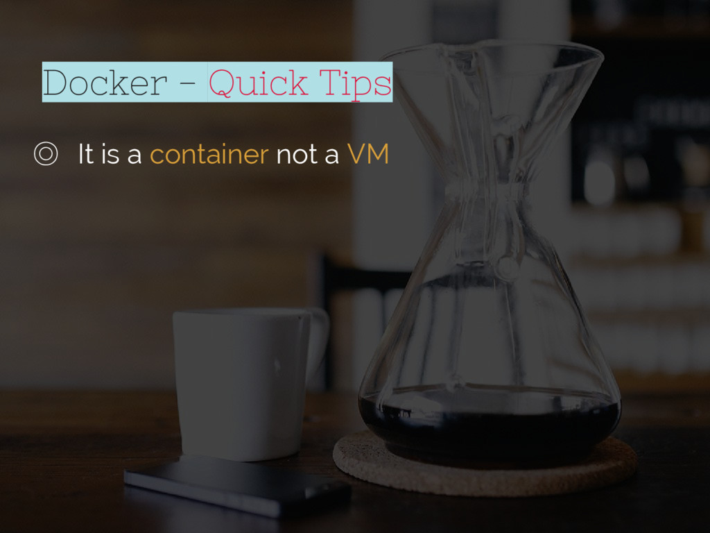 Docker - Quick Tips ◎ It is a container not a VM