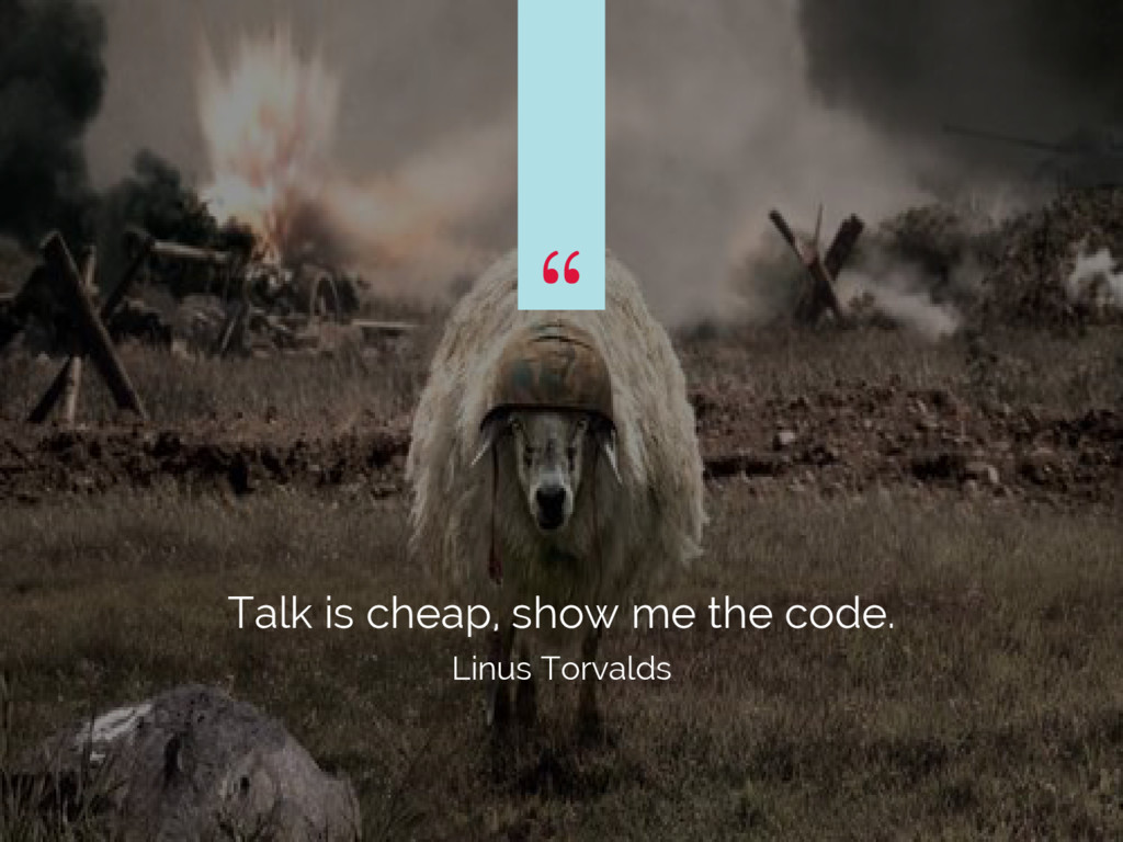 """ Talk is cheap, show me the code. Linus Torval..."