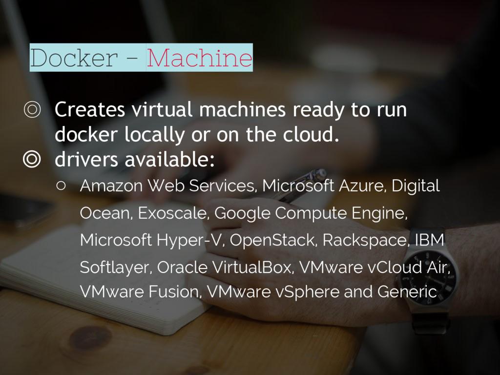 Docker - Machine ◎ Creates virtual machines rea...